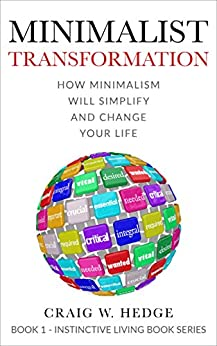 Minimalist Transformation: How Minimalism Will Simplify And Change Your Life (Instinctive Living Self Development Book 1) by [Hedge, Craig W.]