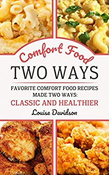 Comfort Food Two Ways: Favorite Comfort Food Made Two Ways: Classic and Healthier Recipes by [Davidson, Louise]