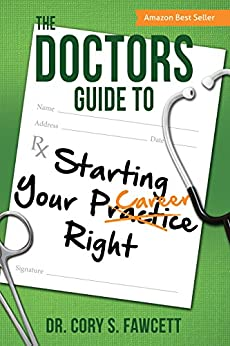The Doctors Guide to Starting Your Practice Right by [Fawcett, Dr. Cory S.]