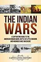 The Indian Wars: A Captivating Guide to the American Indian Wars, Battle of Little Bighorn and Wounded Knee Massacre