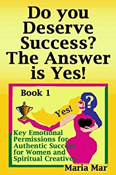 Do you Deserve Success? The Answer is Yes! (7 Key Emotional Permissions for Authentic Success for Women and Spiritual Creatives Book 1) by [Mar, Maria]