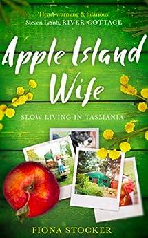 Apple Island Wife: Slow Living In Tasmania by [Stocker, Fiona]