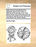 Eight Sermons Preached at the Cathedral Church of St. Paul, in Defence of the Divinity of Our Lord Jesus Christ, and of the Holy Spirit; At the Lecture Founded by the Honoured Lady Moyer. by James Knight, ...