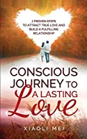 Conscious Journey to a Lasting Relationship: 7 Proven Steps To Attract True Love And Build The Lasting, Fulfilling Relationship You Desire