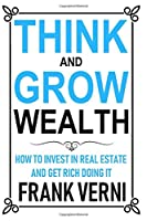 Think and Grow Wealth - How to Invest in Real Estate and Get Rich Doing it