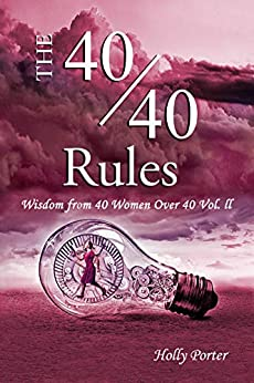 The 40/40 Rules: Wisdom From 40 Women Over 40 Vol. ll (The Rules Books Book 3) by [Porter, Holly]