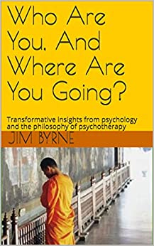 [Byrne, Jim, Taylor-Byrne, Renata]のWho Are You, And Where Are You Going?: Transformative insights from psychology and the philosophy of psychotherapy (English Edition)