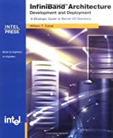 Infiniband Architecture Development and Deployment: A Strategic Guide to Server I/O Solutions (Engineer-To-Engineer)