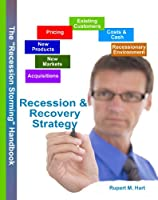 """The """"Recession Storming"""" Handbook of Recession & Recovery Strategy: Critical Lessons from Past Recessions"""