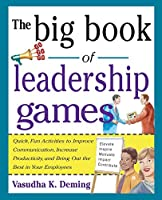 The Big Book of Leadership Games: Quick, Fun Activities to Improve Communication, Increase Productivity, and Bring Out the Best in Employees: Quick, Fun, Activities to Improve Communication, Increase Productivity, and Bring Out the Best In Yo (Big Book Series)