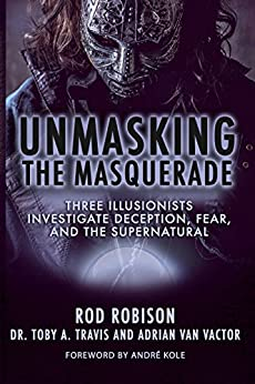 Unmasking the Masquerade: Three Illusionists Investigate Deception, Fear, and the Supernatural by [Robison, Rod, Travis, Dr. Toby A., Van Vactor, Adrian]
