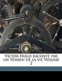 Victor Hugo Raconte Par Un Temoin de Sa Vie Volume 2