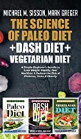 The Science of Paleo Diet + Dash Diet + Vegetarian Diet: A Simple Beginner's Bundle to Lose Weight Rapidly, Feel Healthier & Reduce the Risk of Diabetes, Stoke & Obesity