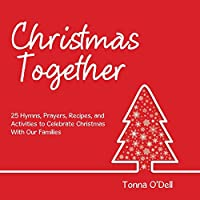 Christmas Together: 25 Hymns, Prayers, Recipes, and Activities to Celebrate Christmas With Our Families