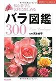 バラ図鑑300―初心者でも気軽に楽しめる (主婦の友ベストBOOKS)