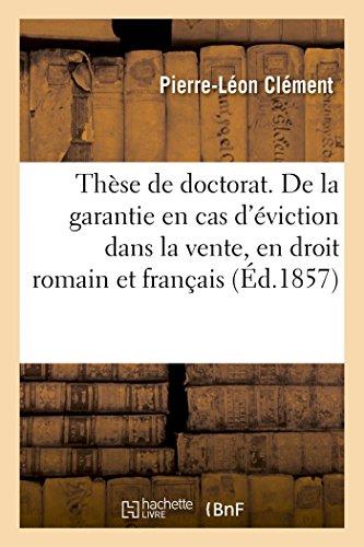 Thèse pour le doctorat. De la garantie en cas d'éviction dans la vente, en droit romain et français: Faculté de droit de Paris, le lundi 3 aout 1857