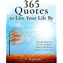 365 Quotes to Live Your Life By: Powerful, Inspiring, & Life-Changing Words of Wisdom to Brighten Up Your Days (Master Your Mind, Revolutionize Your Life Series Book 9)