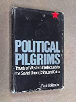 Political Pilgrims: Travels of Western Intellectuals to the Soviet Union, China, and Cuba