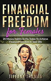 Financial Freedom for Females: 20 Money Habits to Fix Today to Achieve Financial Freedom in Your 30s (Financial Independence) by [Thomas, Tiffany]