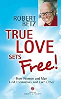 True love sets free!: How Women and Men Find Themselves and Each Other