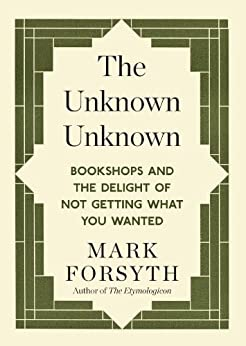 [Forsyth, Mark]のThe Unknown Unknown: Bookshops and the delight of not getting what you wanted