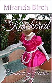 Knickered: Punished in Panties (The Petticoating of Petunia Pinkpanties Book 1) by [Birch, Miranda]