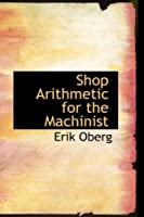 Shop Arithmetic for the Machinist (Bibliolife Reproduction Series)