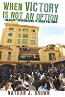 When Victory Is Not an Option: Islamist Movements in Arab Politics by Nathan J. Brown(2012-03-06)