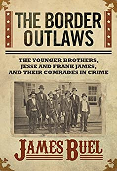 The Border Outlaws: An Authentic and Thrilling History of the Most Noted Bandits of Ancient Or Modern Times: The Younger Brothers, Jesse and Frank James, and Their Comrades In Crime by [Buel, James ]