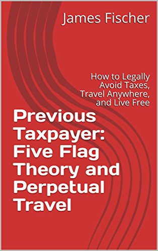 Previous Taxpayer: Five Flag Theory and Perpetual Travel: How to Legally Avoid Taxes, Travel Anywhere, and Live Free (English Edition)