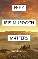 Why Iris Murdoch Matters: Making Sense of Experience in Modern Times (Why Philosophy Matters)