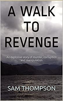 A WALK TO REVENGE: An explosive story of murder, corruption and manipulation by [THOMPSON, SAM]