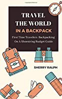 Travel The World In A Backpack: First Time Travelers Backpacking On A Shoestring Budget Guide