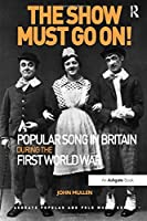 The Show Must Go On! Popular Song in Britain During the First World War (Ashgate Popular and Folk Music Series)