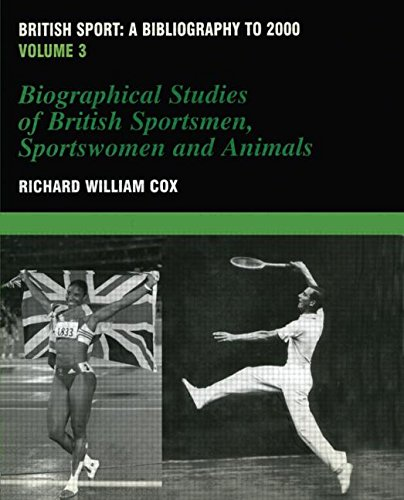 Download British Sport - a Bibliography to 2000: Volume 3: Biographical Studies of Britsh Sportsmen, Women and Animals (Sports Reference Library) 0714652520