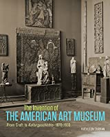 The Invention of the American Art Museum: From Craft to Kulturgeschichte, 1870-1930
