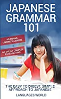 Japanese Grammar 101: No Boring Linguistic Jargon. No Overly Complex Explanations. The Easy to Digest, Simple Approach to Japanese.