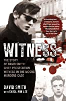 Witness: The Story of David Smith: Chief Prosecution Witness in the Moors Murders Case