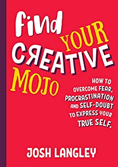 Find Your Creative Mojo: How to overcome fear, procrastination, and self doubt to express your true self by [Langley, Josh]