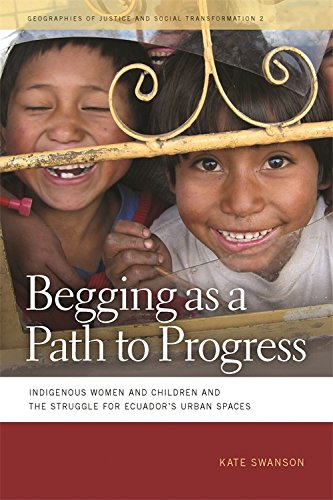Download Begging As a Path to Progress: Indigenous Women and Children and the Struggle for Ecuador's Urban Spaces (Geographies of Justice and Social Transformation) 0820334650