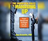 The Unwritten Rules of Managing Up: Project Management Techniques from the Trenches