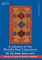 A Library of the World's Best Literature - Ancient and Modern: Songs, Hymns, Lyrics