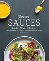 Secret Sauces: Fresh and Modern Recipes, with Hundreds of Ideas for Elevating Everyday Dishes