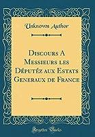Discours a Messieurs Les Députéz Aux Estats Generaux de France (Classic Reprint)