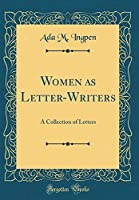 Women as Letter-Writers: A Collection of Letters (Classic Reprint)
