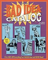 The Bad Idea Catalog: 10 to 100% Off Everything You'll NEVER Wanted and NEVER Need!