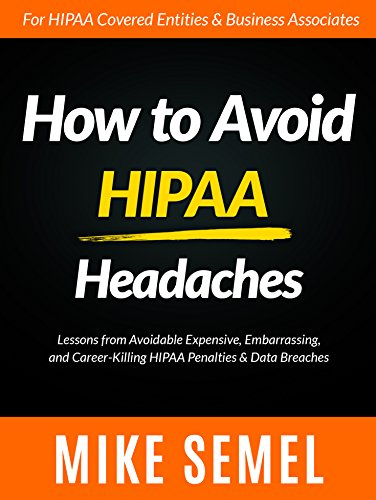 How to Avoid HIPAA Headaches: Lessons From Avoidable, Expensive, Embarrassing, and Career-Killing HIPAA Penalties & Data Breaches (English Edition)