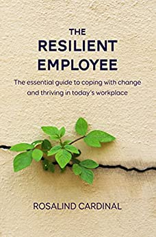 The Resilient Employee: The essential guide to coping with change and thriving in today's workplace by [Cardinal, Rosalind]