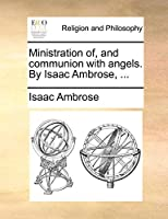 Ministration Of, and Communion with Angels. by Isaac Ambrose, ...