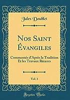 Nos Saint Évangiles, Vol. 3: Commentés d'Après La Tradition Et Les Travaux Récents (Classic Reprint)